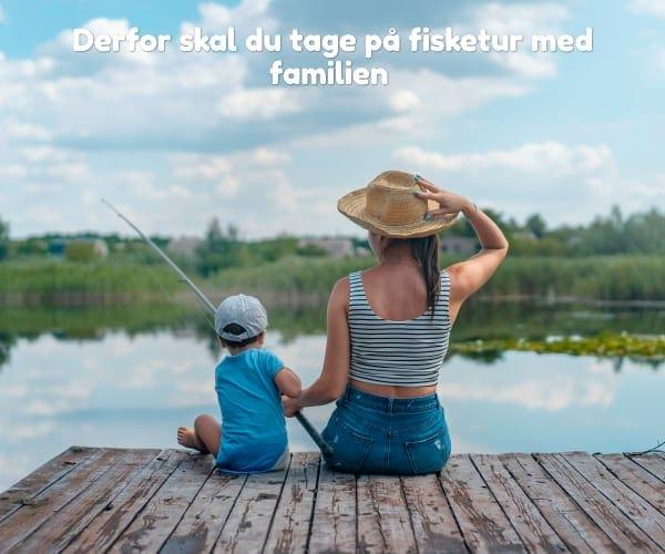 Derfor skal du tage på fisketur med familien