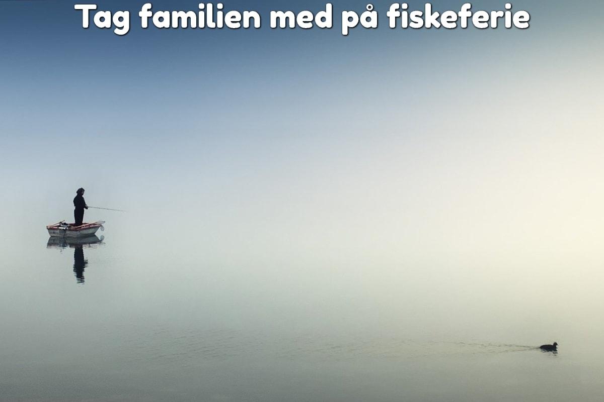 Tag familien med på fiskeferie